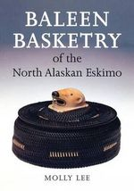 Baleen Basketry of the North Alsakan Eskimo : The William Claflin Collection of Southwestern Tex... - Molly Lee