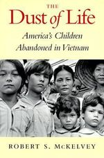 The Dust of Life : America's Children Abandoned in Vietnam - Robert S. McKelvey