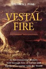 Vestal Fire : An Environmental History, Told Through Fire, of Europe and Europe's Encounter with the World - Stephen J. Pyne
