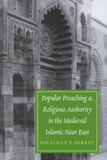 Popular Preaching and Religious Authority in the Medieval Islamic Near East : Publications on the Near East - Jonathan Berkey