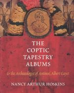 The Coptic Tapestry Albums : And the Archaeologist of Antinoe, Albert Gayet - Nancy Arthur Hoskins