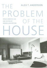 The Problem of the House : French Domestic Life and the Rise of Modern Architecture - Alex T. Anderson