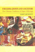 For Gods, Ghosts and Ancestors : The Chinese Tradition of Paper Offerings - Janet Lee Scott