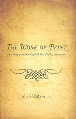 The Work of Print : Authorship and the English Text Trades, 1660-1760 - Lisa Maruca