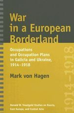 War in a European Borderland : Occupations and Occupation Plans in Galicia and Ukraine, 1914-1918 - Mark L. Von Hagen
