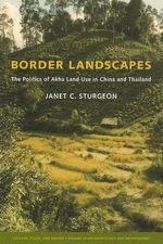 Border Landscapes : The Politics of Akha Land Use in China and Thailand - Janet C. Sturgeon