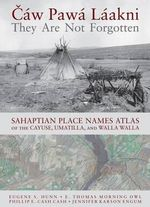 Caw Pawa Laakni, They are Not Forgotten : Sahaptian Place Names Atlas of the Cayuse, Umatilla, and Walla Walla