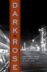 Dark Rose : Organized Crime and Corruption in Portland - Robert C. Donnelly