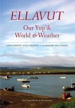 Ellavut / Our Yup'ik World and Weather : Continuity and Change on the Bering Sea Coast - Ann Fienup-Riordan