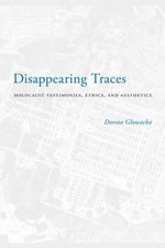 Disappearing Traces : Holocaust Testimonials, Ethics, and Aesthetics - Dorota Glowacka