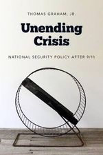 Unending Crisis : National Security Policy After 9/11 - Thomas Graham
