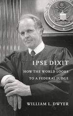 Ipse Dixit : How the World Looks to a Federal Judge - William L. Dwyer