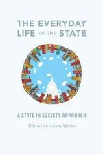 The Everyday Life of the State : A State-in-Society Approach