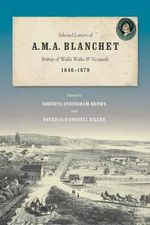 Selected Letters of A. M. A. Blanchet, Bishop of Walla Walla and Nesqualy (1847-1879) : Ten Years of Correspondence That Changed My Life