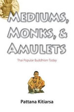 Mediums, Monks, and Amulets : Thai Popular Buddhism Today - Pattana Kitiarsa