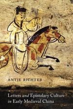 Letters and Epistolary Culture in Early Medieval China - Antje Richter