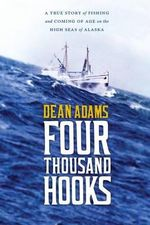 Four Thousand Hooks : A True Story of Fishing and Coming of Age on the High Seas of Alaska - Dean Adams