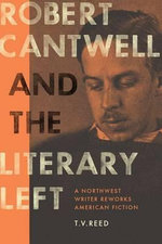 Robert Cantwell and the Literary Left : A Northwest Writer Reworks American Fiction - T.V. Reed