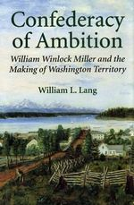 A Confederacy of Ambition : William Winlock Miller and the Making of Washington Territory - William L. Lang