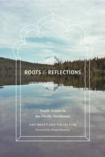 Roots and Reflections : South Asians in the Pacific Northwest - Amy P Bhatt