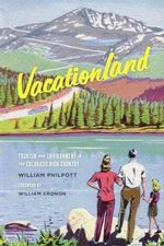 Vacationland : Tourism and Environment in the Colorado High Country - William Philpott