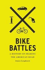 Bike Battles : A History of Sharing the American Road - James Longhurst
