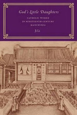 God's Little Daughters : Catholic Women in Nineteenth-Century Manchuria - Ji Li