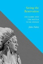 Saving the Reservation : Joe Garry and the Battle to Be Indian - John Fahey