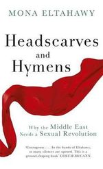 Headscarves and Hymens : Why the Middle East Needs a Sexual Revolution - Mona Eltahawy