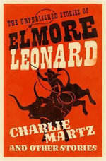 Charlie Martz and Other Stories : The Unpublished Stories of Elmore Leonard - Elmore Leonard