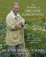 The Elements of Organic Gardening : Highgrove - Clarence House - Birkhall : HRH The Prince Of Wales - HRH Prince of Wales