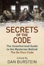 Secrets of the Code : The Unauthorised Guide to the Mysteries Behind The Da Vinci Code - Daniel Burstein