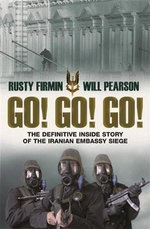 Go! Go! Go! : The Definitive Inside Story Of The Iranian Embassy Siege :  The Definitive Inside Story Of The Iranian Embassy Siege - Rusty Firmin