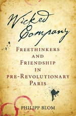 A Wicked Company : Freethinkers and Friendship in Pre-revolutionary Paris - Philipp Blom