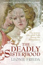 The Deadly Sisterhood : A story of Women, Power and Intrigue in the Italian Renaissance - Leonie Frieda