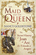 The Maid and the Queen : The Secret History of Joan of Arc and Yolande of Aragon - Nancy Goldstone
