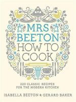 Mrs Beeton How to Cook : 220 Classic Recipes for the Modern Kitchen - Isabella Beeton