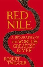 Red Nile : The Biography of the World's Greatest River - Robert Twigger