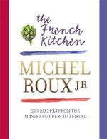 The French Kitchen : 200 Recipes from the Master of French Cooking - Michel Roux
