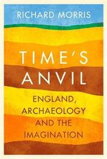 Time's Anvil : England, Archaeology and the Imagination - Richard Morris
