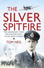 The Silver Spitfire : The Legendary WWII RAF Fighter Pilot in his Own Words - Tom Neil