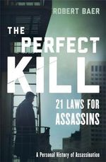 The Perfect Kill : 21 Laws for Assassins - Robert Baer