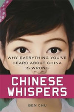 Chinese Whispers : Why Everything You've Heard About China is Wrong - Ben Chu