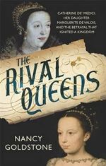 The Rival Queens : Catherine De' Medici, Her Daughter Marguerite De Valois, and the Betrayal That Ignited a Kingdom - Nancy Goldstone