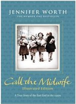 Call the Midwife : Illustrated Edition - Jennifer Worth