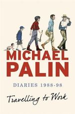 Travelling to Work : Diaries 1988-1998 - Michael Palin