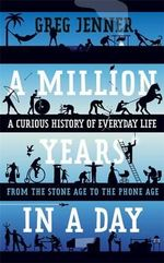 A Million Years in a Day : A Curious History of Everyday Life - Greg Jenner