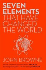 Seven Elements That Have Changed the World : Iron, Carbon, Gold, Silver, Uranium, Titanium, Silicon - John Browne