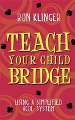 Teach Your Child Bridge : Using a Simplified ACOL System - Ron Klinger