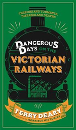 Dangerous Days on the Victorian Railways : Feuds, Frauds, Robberies and Riots - Terry Deary